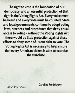The right to vote is the foundation of our democracy, and an essential protection of that right is the Voting Rights Act. Every voice must be heard and every vote must be counted. State and local governments continue to adopt voting laws, practices and procedures that deny equal access to voting - without the Voting Rights Act, there would be little protection against these efforts to deny some of us our right to vote. The Voting Rights Act is necessary to help ensure that every American citizen is able to exercise the franchise.