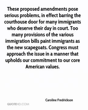 These proposed amendments pose serious problems, in effect barring the courthouse door for many immigrants who deserve their day in court. Too many provisions of the various immigration bills paint immigrants as the new scapegoats. Congress must approach the issue in a manner that upholds our commitment to our core American values.