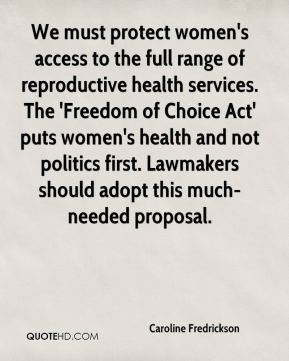Caroline Fredrickson - We must protect women's access to the full range of reproductive health services. The 'Freedom of Choice Act' puts women's health and not politics first. Lawmakers should adopt this much-needed proposal.
