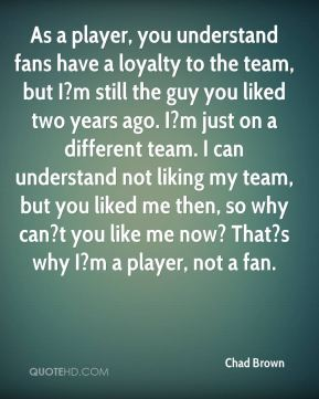 As a player, you understand fans have a loyalty to the team, but I?m still the guy you liked two years ago. I?m just on a different team. I can understand not liking my team, but you liked me then, so why can?t you like me now? That?s why I?m a player, not a fan.