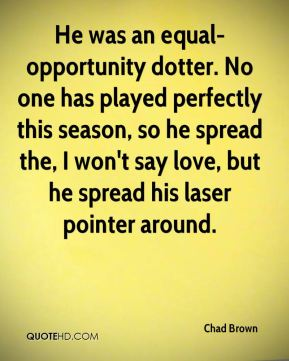 He was an equal-opportunity dotter. No one has played perfectly this season, so he spread the, I won't say love, but he spread his laser pointer around.
