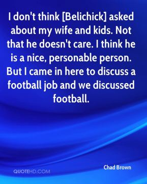 I don't think [Belichick] asked about my wife and kids. Not that he doesn't care. I think he is a nice, personable person. But I came in here to discuss a football job and we discussed football.
