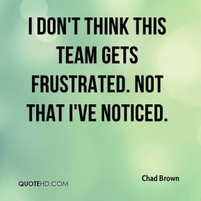 I don't think this team gets frustrated. Not that I've noticed.