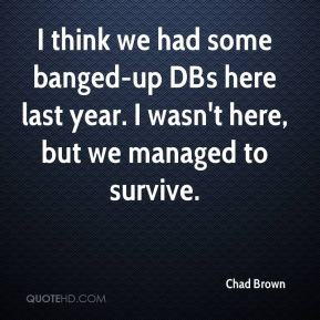 I think we had some banged-up DBs here last year. I wasn't here, but we managed to survive.