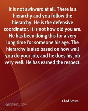 It is not awkward at all. There is a hierarchy and you follow the hierarchy. He is the defensive coordinator. It is not how old you are. He has been doing this for a very long time for someone his age. The hierarchy is also based on how well you do your job, and he does his job very well. He has earned the respect.