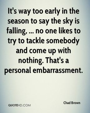 It's way too early in the season to say the sky is falling, ... no one likes to try to tackle somebody and come up with nothing. That's a personal embarrassment.