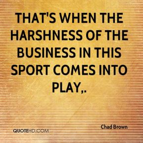 That's when the harshness of the business in this sport comes into play.