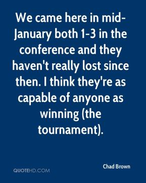 Chad Brown - We came here in mid-January both 1-3 in the conference and they haven't really lost since then. I think they're as capable of anyone as winning (the tournament).
