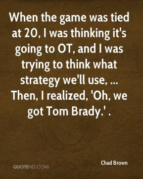 When the game was tied at 20, I was thinking it's going to OT, and I was trying to think what strategy we'll use, ... Then, I realized, 'Oh, we got Tom Brady.' .