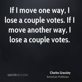 Charles Grassley - If I move one way, I lose a couple votes. If I move another way, I lose a couple votes.