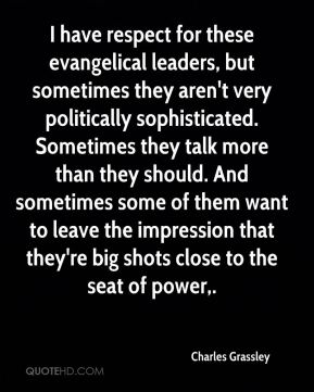 I have respect for these evangelical leaders, but sometimes they aren't very politically sophisticated. Sometimes they talk more than they should. And sometimes some of them want to leave the impression that they're big shots close to the seat of power.