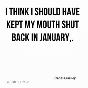 Charles Grassley - I think I should have kept my mouth shut back in January.