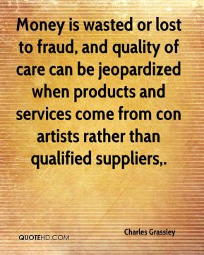 Charles Grassley - Money is wasted or lost to fraud, and quality of care can be jeopardized when products and services come from con artists rather than qualified suppliers.
