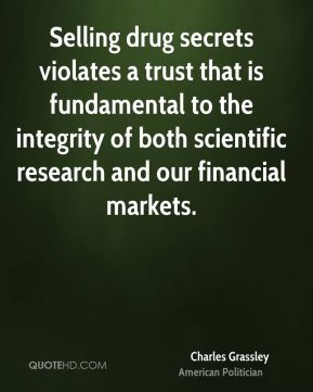 Charles Grassley - Selling drug secrets violates a trust that is fundamental to the integrity of both scientific research and our financial markets.