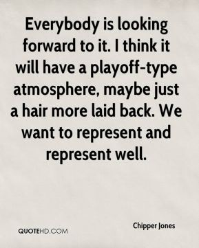 Chipper Jones - Everybody is looking forward to it. I think it will have a playoff-type atmosphere, maybe just a hair more laid back. We want to represent and represent well.