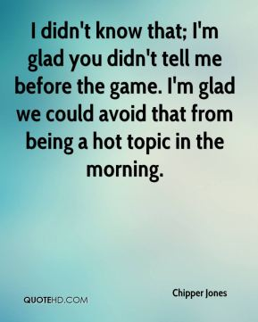Chipper Jones - I didn't know that; I'm glad you didn't tell me before the game. I'm glad we could avoid that from being a hot topic in the morning.
