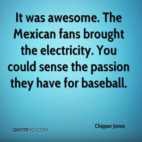 Chipper Jones - It was awesome. The Mexican fans brought the electricity. You could sense the passion they have for baseball.