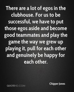 Chipper Jones - There are a lot of egos in the clubhouse. For us to be successful, we have to put those egos aside and become good teammates and play the game the way we grew up playing it, pull for each other and genuinely be happy for each other.