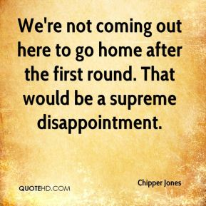 Chipper Jones - We're not coming out here to go home after the first round. That would be a supreme disappointment.