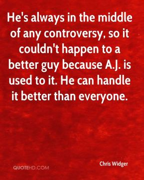 He's always in the middle of any controversy, so it couldn't happen to a better guy because A.J. is used to it. He can handle it better than everyone.