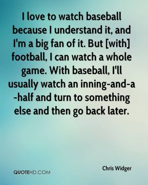 Chris Widger - I love to watch baseball because I understand it, and I'm a big fan of it. But [with] football, I can watch a whole game. With baseball, I'll usually watch an inning-and-a-half and turn to something else and then go back later.