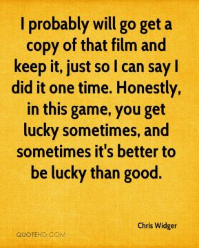 Chris Widger - I probably will go get a copy of that film and keep it, just so I can say I did it one time. Honestly, in this game, you get lucky sometimes, and sometimes it's better to be lucky than good.