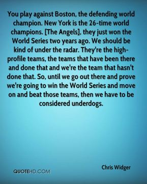 You play against Boston, the defending world champion. New York is the 26-time world champions. [The Angels], they just won the World Series two years ago. We should be kind of under the radar. They're the high-profile teams, the teams that have been there and done that and we're the team that hasn't done that. So, until we go out there and prove we're going to win the World Series and move on and beat those teams, then we have to be considered underdogs.