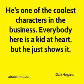 Clark Haggans - He's one of the coolest characters in the business. Everybody here is a kid at heart, but he just shows it.