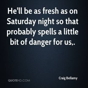 Craig Bellamy - He'll be as fresh as on Saturday night so that probably spells a little bit of danger for us.