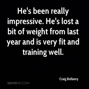 Craig Bellamy - He's been really impressive. He's lost a bit of weight from last year and is very fit and training well.