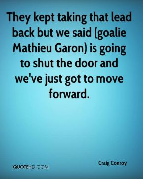 Craig Conroy - They kept taking that lead back but we said (goalie Mathieu Garon) is going to shut the door and we've just got to move forward.