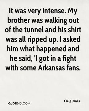It was very intense. My brother was walking out of the tunnel and his shirt was all ripped up. I asked him what happened and he said, 'I got in a fight with some Arkansas fans.