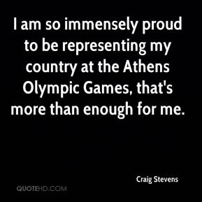 I am so immensely proud to be representing my country at the Athens Olympic Games, that's more than enough for me.