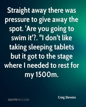 "Straight away there was pressure to give away the spot. 'Are you going to swim it'?. ""I don't like taking sleeping tablets but it got to the stage where I needed to rest for my 1500m."