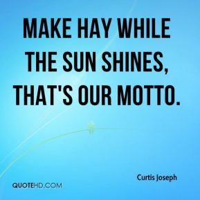 Curtis Joseph - Make hay while the sun shines, that's our motto.