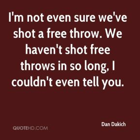Dan Dakich - I'm not even sure we've shot a free throw. We haven't shot free throws in so long, I couldn't even tell you.