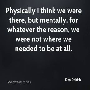 Dan Dakich - Physically I think we were there, but mentally, for whatever the reason, we were not where we needed to be at all.