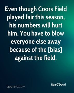 Dan O'Dowd - Even though Coors Field played fair this season, his numbers will hurt him. You have to blow everyone else away because of the [bias] against the field.