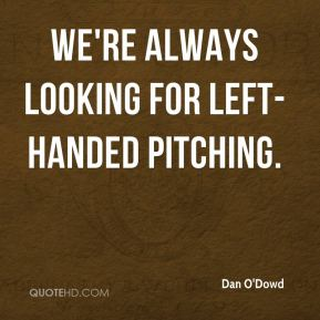 Dan O'Dowd - We're always looking for left-handed pitching.