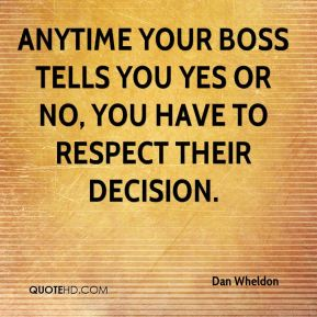 Anytime your boss tells you yes or no, you have to respect their decision.