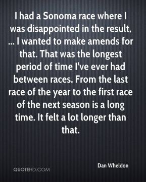 I had a Sonoma race where I was disappointed in the result, ... I wanted to make amends for that. That was the longest period of time I've ever had between races. From the last race of the year to the first race of the next season is a long time. It felt a lot longer than that.