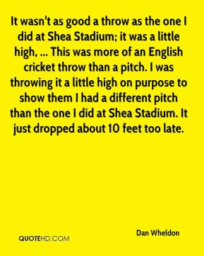 It wasn't as good a throw as the one I did at Shea Stadium; it was a little high, ... This was more of an English cricket throw than a pitch. I was throwing it a little high on purpose to show them I had a different pitch than the one I did at Shea Stadium. It just dropped about 10 feet too late.