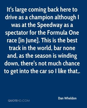 It's large coming back here to drive as a champion although I was at the Speedway as a spectator for the Formula One race [in June]. This is the best track in the world, bar none and, as the season is winding down, there's not much chance to get into the car so I like that.