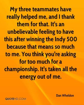 My three teammates have really helped me, and I thank them for that. It's an unbelievable feeling to have this after winning the Indy 500 because that means so much to me. You think you're asking for too much for a championship. It's taken all the energy out of me.