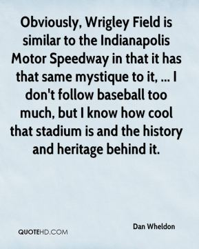 Obviously, Wrigley Field is similar to the Indianapolis Motor Speedway in that it has that same mystique to it, ... I don't follow baseball too much, but I know how cool that stadium is and the history and heritage behind it.