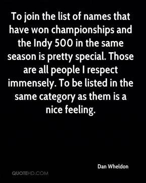 To join the list of names that have won championships and the Indy 500 in the same season is pretty special. Those are all people I respect immensely. To be listed in the same category as them is a nice feeling.