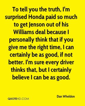 Dan Wheldon - To tell you the truth, I'm surprised Honda paid so much to get Jenson out of his Williams deal because I personally think that if you give me the right time, I can certainly be as good, if not better. I'm sure every driver thinks that, but I certainly believe I can be as good.