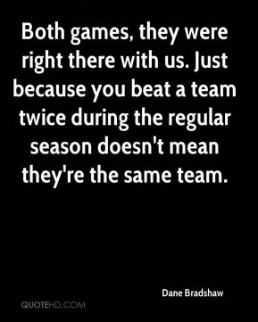 Dane Bradshaw - Both games, they were right there with us. Just because you beat a team twice during the regular season doesn't mean they're the same team.