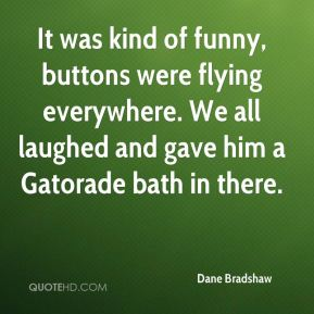 Dane Bradshaw - It was kind of funny, buttons were flying everywhere. We all laughed and gave him a Gatorade bath in there.