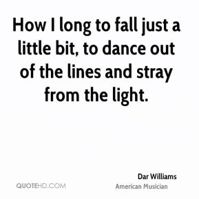 Dar Williams - How I long to fall just a little bit, to dance out of the lines and stray from the light.